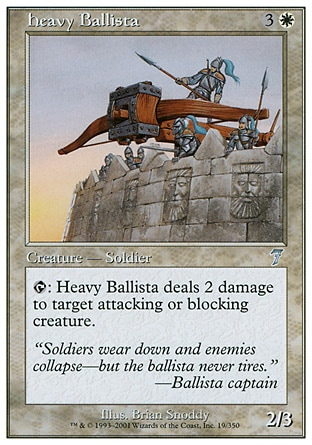 Heavy Ballista (4, 3W) 2/3\nCreature  — Human Soldier\n{T}: Heavy Ballista deals 2 damage to target attacking or blocking creature.\nSeventh Edition: Uncommon, Classic (Sixth Edition): Uncommon, Weatherlight: Common\n\n