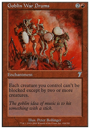 Goblin War Drums (3, 2R) 0/0\nEnchantment\nEach creature you control can't be blocked except by two or more creatures.\nSeventh Edition: Uncommon, Fifth Edition: Common, Fallen Empires: Common, Fallen Empires: Common, Fallen Empires: Common, Fallen Empires: Common\n\n