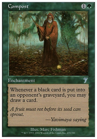 Compost (2, 1G) 0/0\nEnchantment\nWhenever a black card is put into an opponent's graveyard from anywhere, you may draw a card.\nSeventh Edition: Uncommon, Urza's Destiny: Uncommon\n\n