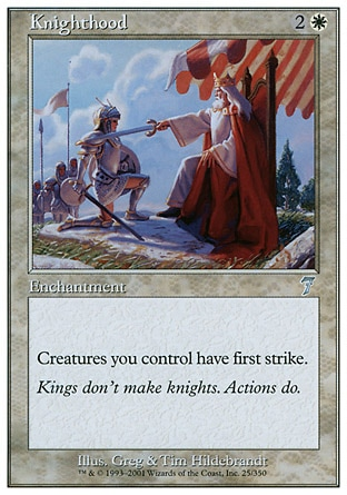 Knighthood (3, 2W) 0/0\nEnchantment\nCreatures you control have first strike.\nSeventh Edition: Uncommon, Urza's Legacy: Uncommon\n\n