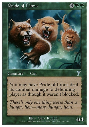 Pride of Lions (5, 3GG) 4/4\nCreature  — Cat\nYou may have Pride of Lions assign its combat damage as though it weren't blocked.\nDuel Decks: Ajani vs. Nicol Bolas: Uncommon, Seventh Edition: Uncommon, Starter 1999: Uncommon\n\n