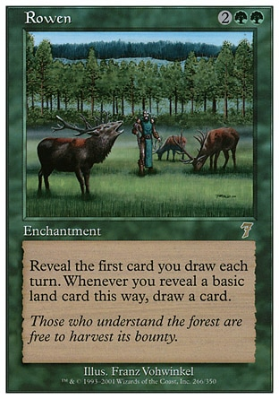 Rowen (4, 2GG) 0/0\nEnchantment\nReveal the first card you draw each turn. Whenever you reveal a basic land card this way, draw a card.\nSeventh Edition: Rare, Classic (Sixth Edition): Rare, Visions: Rare\n\n