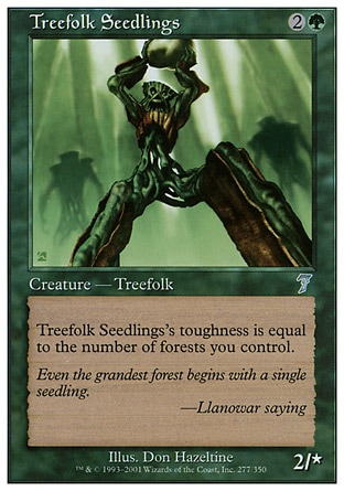 Treefolk Seedlings (3, 2G) 2/0\nCreature  — Treefolk\nTreefolk Seedlings's toughness is equal to the number of Forests you control.\nSeventh Edition: Uncommon, Urza's Saga: Uncommon\n\n