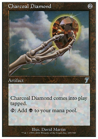 Charcoal Diamond (2, 2) 0/0\nArtifact\nCharcoal Diamond enters the battlefield tapped.<br />\n{T}: Add {B} to your mana pool.\nSeventh Edition: Uncommon, Classic (Sixth Edition): Uncommon, Mirage: Uncommon\n\n
