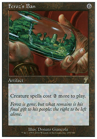 Feroz's Ban (6, 6) 0/0\nArtifact\nCreature spells cost {2} more to cast.\nSeventh Edition: Rare, Fifth Edition: Rare, Homelands: Rare\n\n