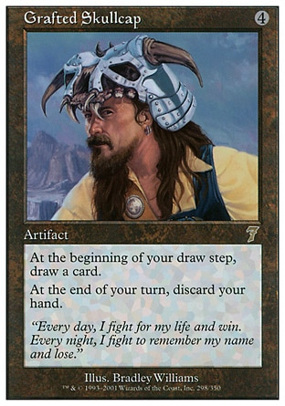Grafted Skullcap (4, 4) 0/0\nArtifact\nAt the beginning of your draw step, draw an additional card.<br />\nAt the beginning of your end step, discard your hand.\nSeventh Edition: Rare, Urza's Saga: Rare\n\n
