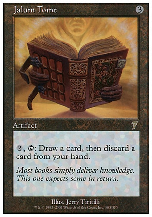 Jalum Tome (3, 3) 0/0\nArtifact\n{2}, {T}: Draw a card, then discard a card.\nSeventh Edition: Rare, Classic (Sixth Edition): Rare, Fifth Edition: Rare, Chronicles: Rare, Antiquities: Uncommon\n\n