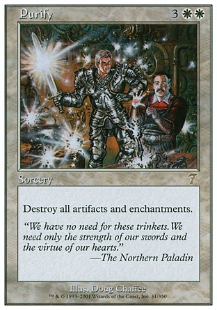 Purify (5, 3WW) 0/0\nSorcery\nDestroy all artifacts and enchantments.\nSeventh Edition: Rare, Urza's Legacy: Rare\n\n