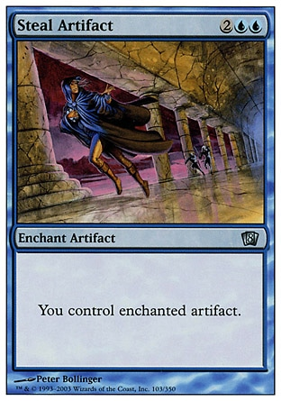 Steal Artifact (4, 2UU) 0/0\nEnchantment  — Aura\nEnchant artifact<br />\nYou control enchanted artifact.\nEighth Edition: Uncommon, Seventh Edition: Uncommon, Fifth Edition: Uncommon, Fourth Edition: Uncommon, Revised Edition: Uncommon, Unlimited Edition: Uncommon, Limited Edition Beta: Uncommon, Limited Edition Alpha: Uncommon\n\n