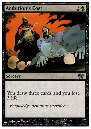 Ambition's Cost (4, 3B) \nSorcery\nYou draw three cards and you lose 3 life.\nEighth Edition: Uncommon, Portal Three Kingdoms: Rare\n\n