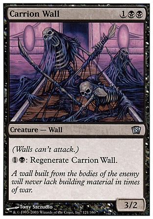 Carrion Wall (3, 1BB) 3/2\nCreature  — Wall\nDefender (This creature can't attack.)<br />\n{1}{B}: Regenerate Carrion Wall.\nEighth Edition: Uncommon, Nemesis: Uncommon\n\n