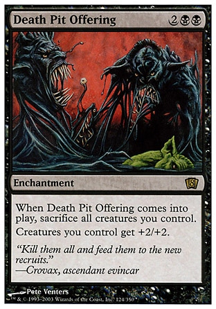 Death Pit Offering (4, 2BB) 0/0\nEnchantment\nWhen Death Pit Offering enters the battlefield, sacrifice all creatures you control.<br />\nCreatures you control get +2/+2.\nEighth Edition: Rare, Nemesis: Rare\n\n