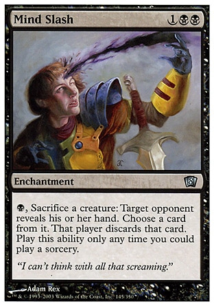 Mind Slash (3, 1BB) 0/0\nEnchantment\n{B}, Sacrifice a creature: Target opponent reveals his or her hand. You choose a card from it. That player discards that card. Activate this ability only any time you could cast a sorcery.\nEighth Edition: Uncommon, Nemesis: Uncommon\n\n