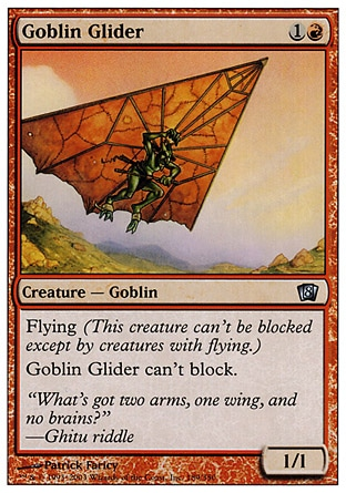 Goblin Glider (2, 1R) 1/1\nCreature  — Goblin\nFlying<br />\nGoblin Glider can't block.\nEighth Edition: Uncommon, Seventh Edition: Uncommon, Starter 1999: Uncommon, Portal Second Age: Common\n\n