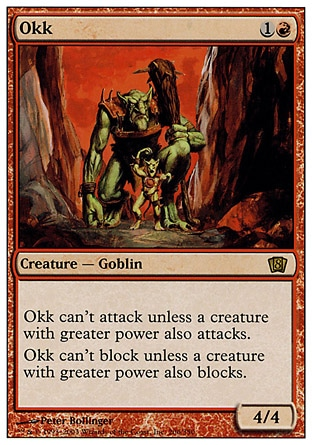 Okk (2, 1R) 4/4\nCreature  — Goblin\nOkk can't attack unless a creature with greater power also attacks.<br />\nOkk can't block unless a creature with greater power also blocks.\nEighth Edition: Rare, Seventh Edition: Rare, Urza's Saga: Rare\n\n