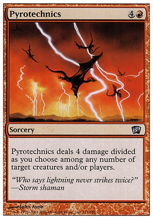 Pyrotechnics (5, 4R) 0/0\nSorcery\nPyrotechnics deals 4 damage divided as you choose among any number of target creatures and/or players.\nPlanechase: Uncommon, Eighth Edition: Uncommon, Seventh Edition: Uncommon, Classic (Sixth Edition): Common, Fifth Edition: Uncommon, Fourth Edition: Uncommon, Legends: Common\n\n