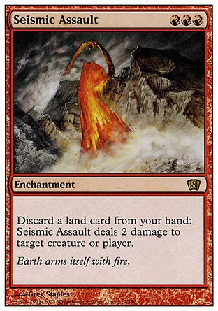 Seismic Assault (3, RRR) 0/0 Enchantment Discard a land card: Seismic Assault deals 2 damage to target creature or player. Tenth Edition: Rare, Eighth Edition: Rare, Seventh Edition: Rare, Exodus: Rare