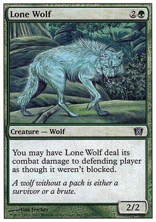 Lone Wolf (3, 2G) 2/2\nCreature  — Wolf\nYou may have Lone Wolf assign its combat damage as though it weren't blocked.\nEighth Edition: Common, Seventh Edition: Common, Starter 1999: Common, Portal Three Kingdoms: Uncommon, Urza's Legacy: Uncommon, Portal Second Age: Uncommon\n\n