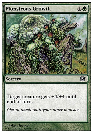 Monstrous Growth (2, 1G) 0/0\nSorcery\nTarget creature gets +4/+4 until end of turn.\nEighth Edition: Common, Seventh Edition: Common, Starter 2000: Common, Starter 1999: Common, Portal Second Age: Common, Portal: Common, Portal: Common\n\n