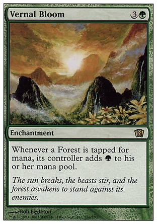 Vernal Bloom (4, 3G) 0/0\nEnchantment\nWhenever a Forest is tapped for mana, its controller adds {G} to his or her mana pool (in addition to the mana the land produces).\nEighth Edition: Rare, Seventh Edition: Rare, Urza's Saga: Rare\n\n