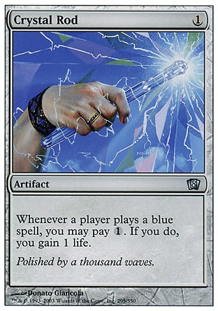 Crystal Rod (1, 1) 0/0\nArtifact\nWhenever a player casts a blue spell, you may pay {1}. If you do, you gain 1 life.\nEighth Edition: Uncommon, Seventh Edition: Uncommon, Classic (Sixth Edition): Uncommon, Fifth Edition: Uncommon, Fourth Edition: Uncommon, Revised Edition: Uncommon, Unlimited Edition: Uncommon, Limited Edition Beta: Uncommon, Limited Edition Alpha: Uncommon\n\n