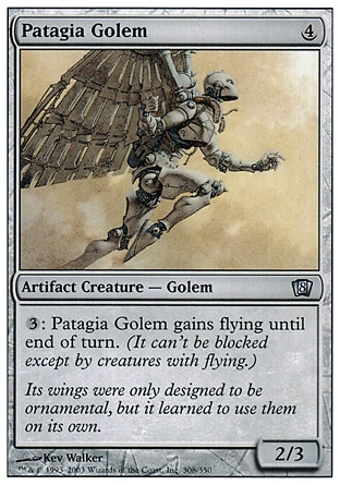 Patagia Golem (4, 4) 2/3\nArtifact Creature  — Golem\n{3}: Patagia Golem gains flying until end of turn.\nEighth Edition: Uncommon, Seventh Edition: Uncommon, Classic (Sixth Edition): Uncommon, Mirage: Uncommon\n\n