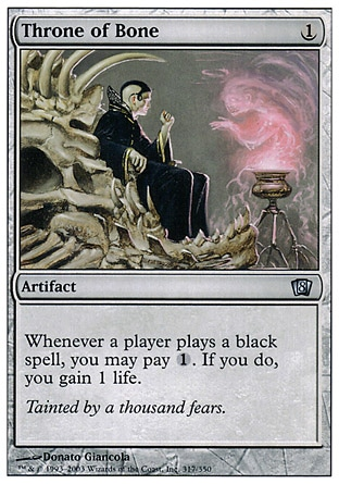 Throne of Bone (1, 1) 0/0\nArtifact\nWhenever a player casts a black spell, you may pay {1}. If you do, you gain 1 life.\nEighth Edition: Uncommon, Seventh Edition: Uncommon, Classic (Sixth Edition): Uncommon, Fifth Edition: Uncommon, Fourth Edition: Uncommon, Revised Edition: Uncommon, Unlimited Edition: Uncommon, Limited Edition Beta: Uncommon, Limited Edition Alpha: Uncommon\n\n