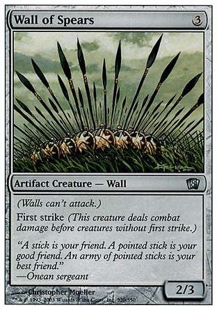 Wall of Spears (3, 3) 2/3\nArtifact Creature  — Wall\nDefender (This creature can't attack.)<br />\nFirst strike\nEighth Edition: Uncommon, Seventh Edition: Uncommon, Fifth Edition: Common, Fourth Edition: Common, Antiquities: Uncommon\n\n