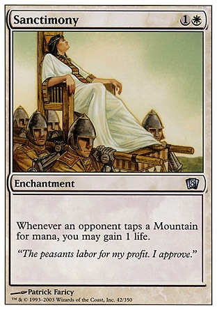 Sanctimony (2, 1W) 0/0\nEnchantment\nWhenever an opponent taps a Mountain for mana, you may gain 1 life.\nEighth Edition: Uncommon, Seventh Edition: Uncommon, Urza's Destiny: Uncommon\n\n