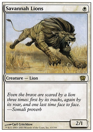 Savannah Lions (1, W) 2/1 Creature  — Cat  Ninth Edition: Rare, Eighth Edition: Rare, Fourth Edition: Rare, Revised Edition: Rare, Unlimited Edition: Rare, Limited Edition Beta: Rare, Limited Edition Alpha: Rare