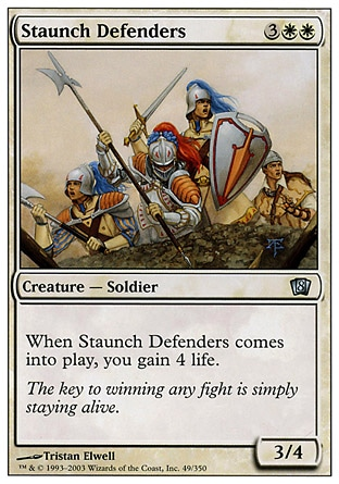Staunch Defenders (5, 3WW) 3/4\nCreature  — Human Soldier\nWhen Staunch Defenders enters the battlefield, you gain 4 life.\nEighth Edition: Uncommon, Seventh Edition: Uncommon, Classic (Sixth Edition): Uncommon, Tempest: Uncommon\n\n