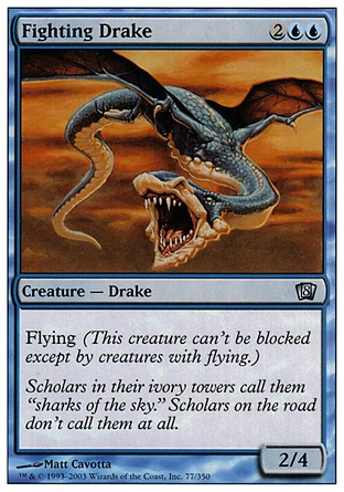Fighting Drake (4, 2UU) 2/4\nCreature  — Drake\nFlying\nEighth Edition: Uncommon, Seventh Edition: Uncommon, Tempest: Uncommon\n\n
