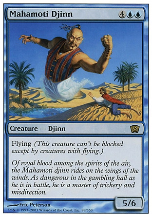Mahamoti Djinn (6, 4UU) 5/6 Creature  — Djinn Flying (This creature can't be blocked except by creatures with flying or reach.) Tenth Edition: Rare, Ninth Edition: Rare, Eighth Edition: Rare, Seventh Edition: Rare, Beatdown: Rare, Fourth Edition: Rare, Revised Edition: Rare, Unlimited Edition: Rare, Limited Edition Beta: Rare, Limited Edition Alpha: Rare