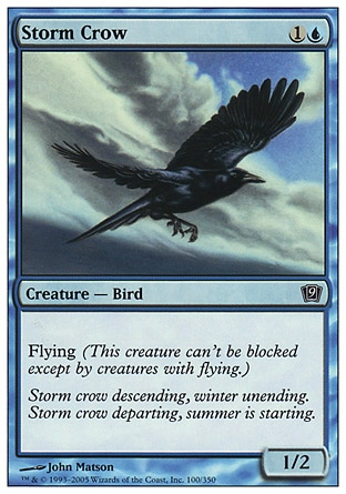 Storm Crow (2, 1U) 1/2\nCreature  — Bird\nFlying (This creature can't be blocked except by creatures with flying or reach.)\nNinth Edition: Common, Eighth Edition: Common, Seventh Edition: Common, Starter 1999: Common, Classic (Sixth Edition): Common, Portal: Common, Alliances: Common, Alliances: Common\n\n
