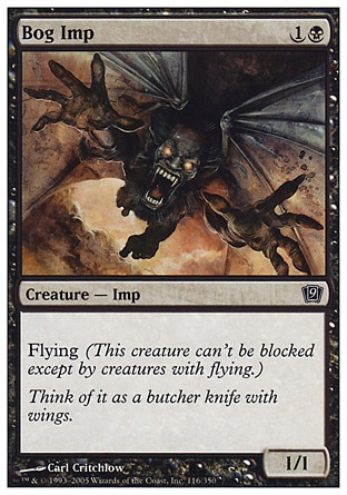 Bog Imp (2, 1B) 1/1\nCreature  — Imp\nFlying (This creature can't be blocked except by creatures with flying or reach.)\nNinth Edition: Common, Eighth Edition: Common, Seventh Edition: Common, Starter 2000: Common, Starter 1999: Common, Classic (Sixth Edition): Common, Portal: Common, Fifth Edition: Common, Fourth Edition: Common, The Dark: Common\n\n