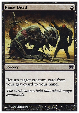 Raise Dead (1, B) 0/0\nSorcery\nReturn target creature card from your graveyard to your hand.\nNinth Edition: Common, Eighth Edition: Common, Seventh Edition: Common, Starter 1999: Common, Classic (Sixth Edition): Common, Portal Second Age: Common, Portal: Common, Fifth Edition: Common, Fourth Edition: Common, Revised Edition: Common, Unlimited Edition: Common, Limited Edition Beta: Common, Limited Edition Alpha: Common\n\n