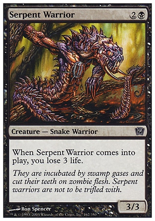 Serpent Warrior (3, 2B) 3/3\nCreature  — Snake Warrior\nWhen Serpent Warrior enters the battlefield, you lose 3 life.\nNinth Edition: Common, Eighth Edition: Common, Seventh Edition: Common, Starter 1999: Common, Stronghold: Common, Portal: Common\n\n