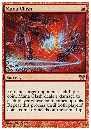 Mana Clash (1, R) 0/0\nSorcery\nYou and target opponent each flip a coin. Mana Clash deals 1 damage to each player whose coin comes up tails. Repeat this process until both players' coins come up heads on the same flip.\nNinth Edition: Rare, Eighth Edition: Rare, Seventh Edition: Rare, Fifth Edition: Rare, Fourth Edition: Rare, The Dark: Rare\n\n