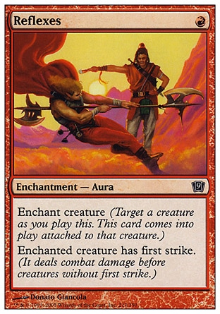 Reflexes (1, R) 0/0\nEnchantment  — Aura\nEnchant creature (Target a creature as you cast this. This card enters the battlefield attached to that creature.)<br />\nEnchanted creature has first strike. (It deals combat damage before creatures without first strike.)\nNinth Edition: Common, Eighth Edition: Common, Seventh Edition: Common, Urza's Saga: Common\n\n