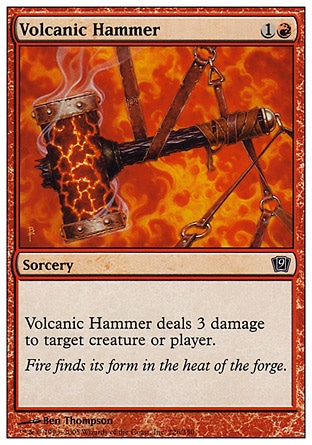 Volcanic Hammer (2, 1R) 0/0\nSorcery\nVolcanic Hammer deals 3 damage to target creature or player.\nNinth Edition: Common, Eighth Edition: Common, Seventh Edition: Common, Starter 1999: Common, Portal Second Age: Common, Portal: Common\n\n