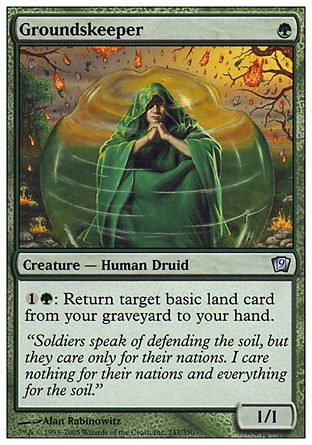 Groundskeeper (1, G) 1/1\nCreature  — Human Druid\n{1}{G}: Return target basic land card from your graveyard to your hand.\nNinth Edition: Uncommon, Mercadian Masques: Uncommon\n\n
