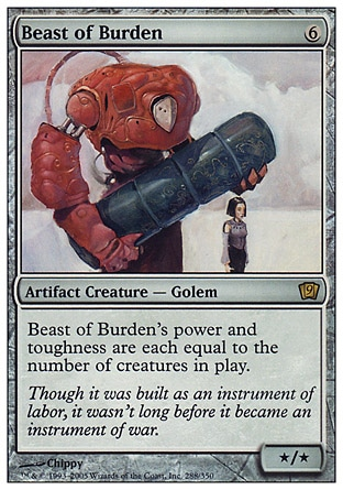 Beast of Burden (6, 6) 0/0\nArtifact Creature  — Golem\nBeast of Burden's power and toughness are each equal to the number of creatures on the battlefield.\nNinth Edition: Rare, Eighth Edition: Rare, Seventh Edition: Rare, Urza's Legacy: Rare, Promos: Rare\n\n