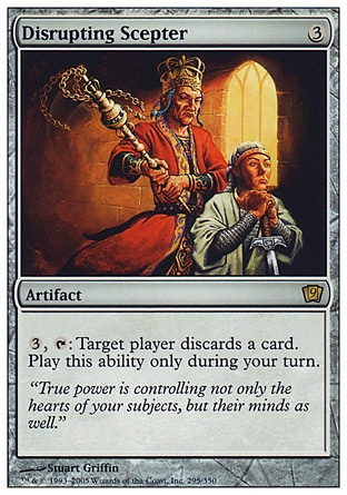 Disrupting Scepter (3, 3) 0/0\nArtifact\n{3}, {T}: Target player discards a card. Activate this ability only during your turn.\nNinth Edition: Rare, Eighth Edition: Rare, Seventh Edition: Rare, Classic (Sixth Edition): Rare, Fifth Edition: Rare, Fourth Edition: Rare, Revised Edition: Rare, Unlimited Edition: Rare, Limited Edition Beta: Rare, Limited Edition Alpha: Rare\n\n
