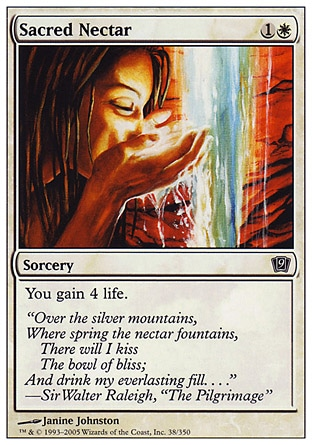 Sacred Nectar (2, 1W) 0/0\nSorcery\nYou gain 4 life.\nNinth Edition: Common, Eighth Edition: Common, Seventh Edition: Common, Starter 1999: Common, Portal: Common\n\n