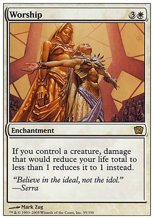 Worship (4, 3W) 0/0\nEnchantment\nIf you control a creature, damage that would reduce your life total to less than 1 reduces it to 1 instead.\nNinth Edition: Rare, Eighth Edition: Rare, Seventh Edition: Rare, Urza's Saga: Rare\n\n