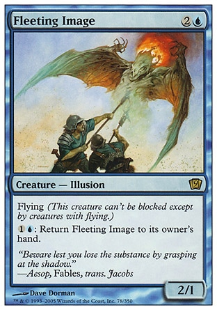 Fleeting Image (3, 2U) 2/1\nCreature  — Illusion\nFlying (This creature can't be blocked except by creatures with flying or reach.)<br />\n{1}{U}: Return Fleeting Image to its owner's hand.\nNinth Edition: Rare, Eighth Edition: Rare, Seventh Edition: Rare, Urza's Legacy: Rare\n\n