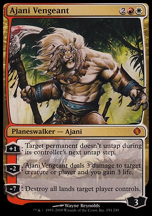 Ajani Vengeant (4, 2RW) \nPlaneswalker  — Ajani\n+1: Target permanent doesn't untap during its controller's next untap step.<br />\n-2: Ajani Vengeant deals 3 damage to target creature or player and you gain 3 life.<br />\n-7: Destroy all lands target player controls.\nDuel Decks: Ajani vs. Nicol Bolas: Mythic Rare, Shards of Alara: Mythic Rare\n\n
