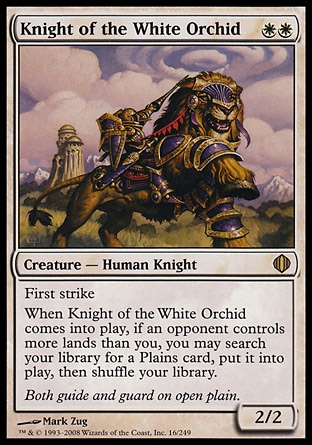 Knight of the White Orchid (2, WW) 2/2 Creature  — Human Knight First strike<br /> When Knight of the White Orchid enters the battlefield, if an opponent controls more lands than you, you may search your library for a Plains card, put it onto the battlefield, then shuffle your library. Shards of Alara: Rare