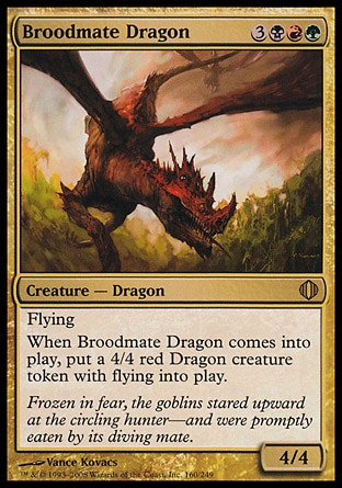 Broodmate Dragon (6, 3BRG) 4/4 Creature  — Dragon Flying<br /> When Broodmate Dragon enters the battlefield, put a 4/4 red Dragon creature token with flying onto the battlefield. Shards of Alara: Rare