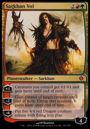 Sarkhan Vol (4, 2RG) 0/0 Planeswalker  — Sarkhan +1: Creatures you control get +1/+1 and gain haste until end of turn.<br /> -2: Gain control of target creature until end of turn. Untap that creature. It gains haste until end of turn.<br /> -6: Put five 4/4 red Dragon creature tokens with flying onto the battlefield. Shards of Alara: Mythic Rare